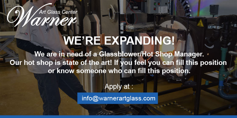We're Expanding! We are in need of a Glassblower/Hotshop Manager. Our hot shop is state of the art! IF you feel you can fill this position or know someone who can fill this position. Apply at info@warnerartglass.com